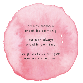 every-season-is-one-of-becomingbut-not-alwaysone-of-blooming-be-gracious-with-yourever-evolving-self.png
