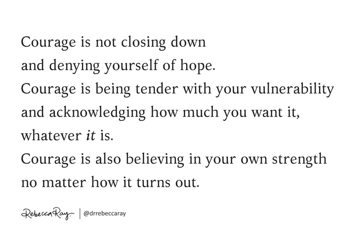 Courage is not closing down and denying yourself of hope_ Courage is being tender with your vulnerability and acknowledging how much you want it, whatever it is. Courage is also believing in your own strength no matter (1)